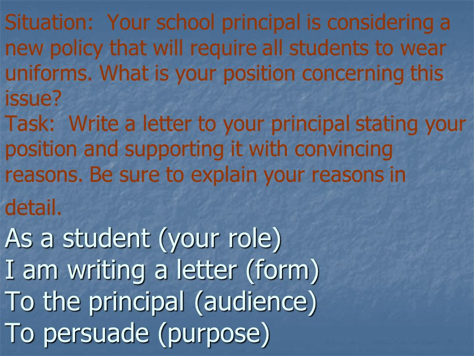 As a student (your role) I am writing a letter (form) To the principal (audience) To persuade (purpose) Situation: Your school principal is considering a new policy that will require all students to wear uniforms.