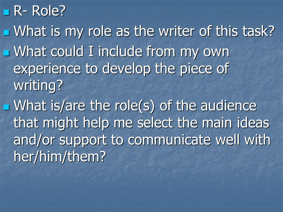 R- Role? R- Role? What is my role as the writer of this task? What is my role as the writer of this task? What could I include from my own experience