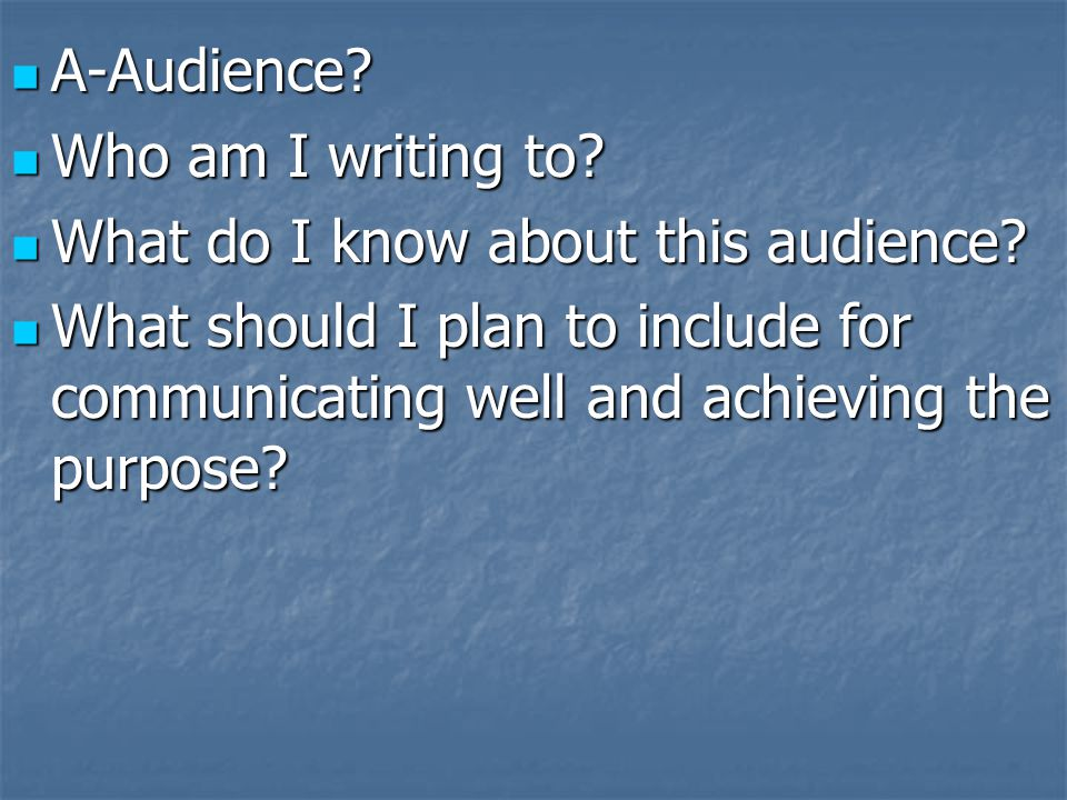 A-Audience? A-Audience? Who am I writing to? Who am I writing to? What do I know about this audience? What do I know about this audience? What should