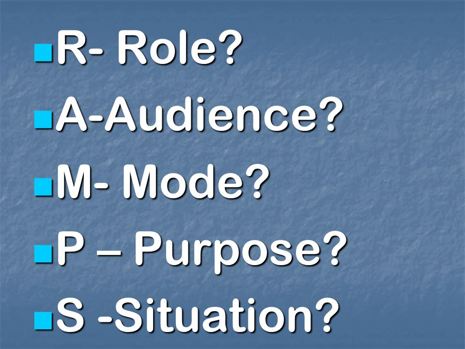 R- Role? R- Role? A-Audience? A-Audience? M- Mode? M- Mode? P – Purpose? P – Purpose? S -Situation? S -Situation?