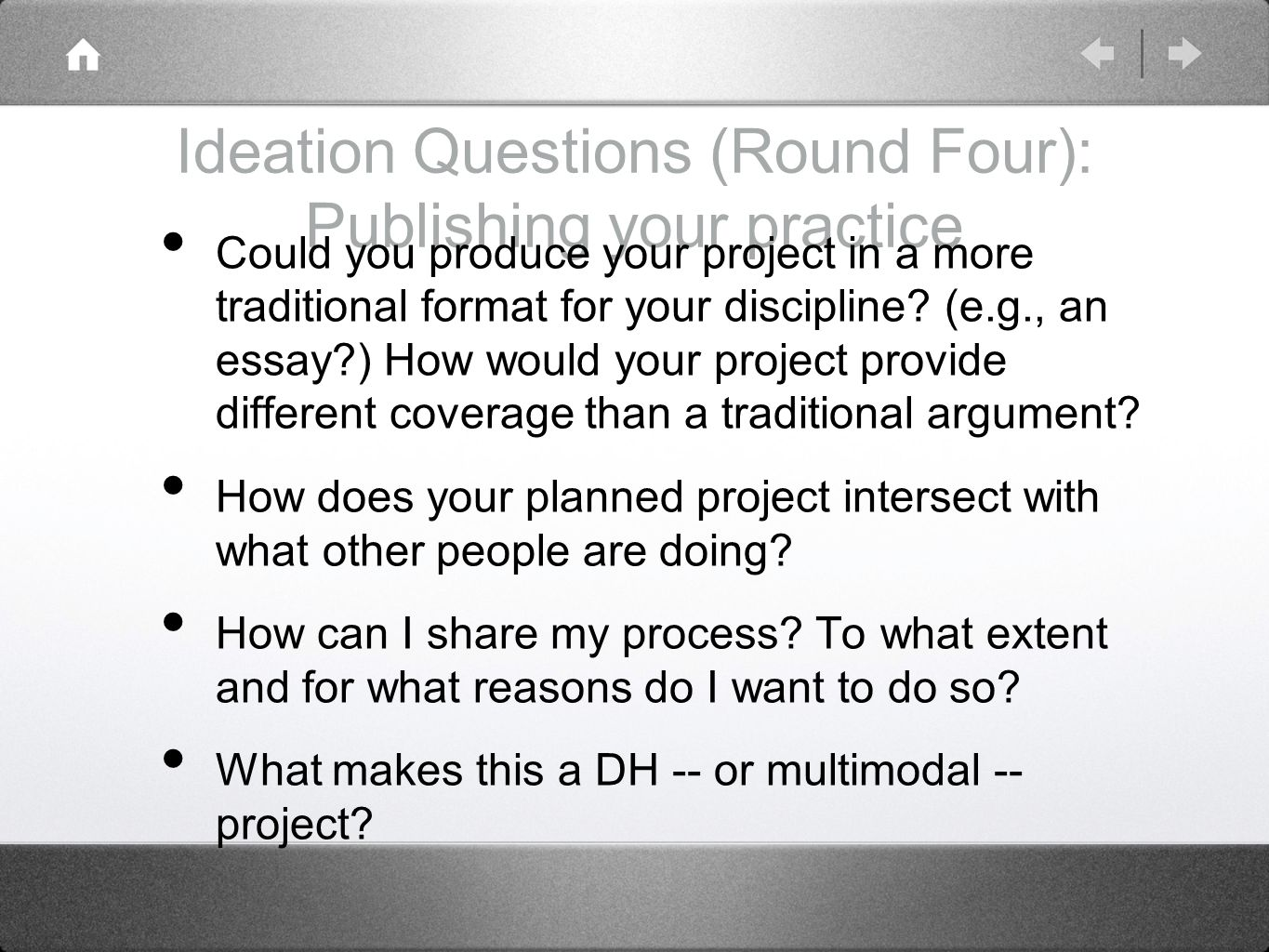 Ideation Questions (Round Four): Publishing your practice Could you produce your project in a more traditional format for your discipline.
