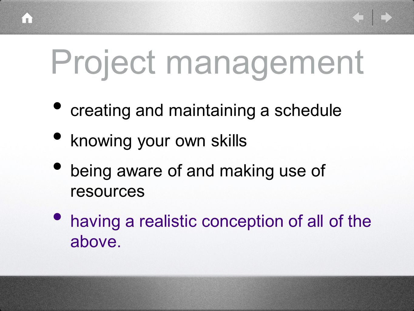 Project management creating and maintaining a schedule knowing your own skills being aware of and making use of resources having a realistic conception of all of the above.