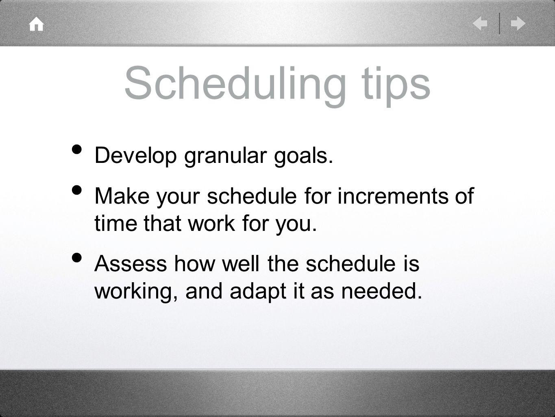Scheduling tips Develop granular goals.