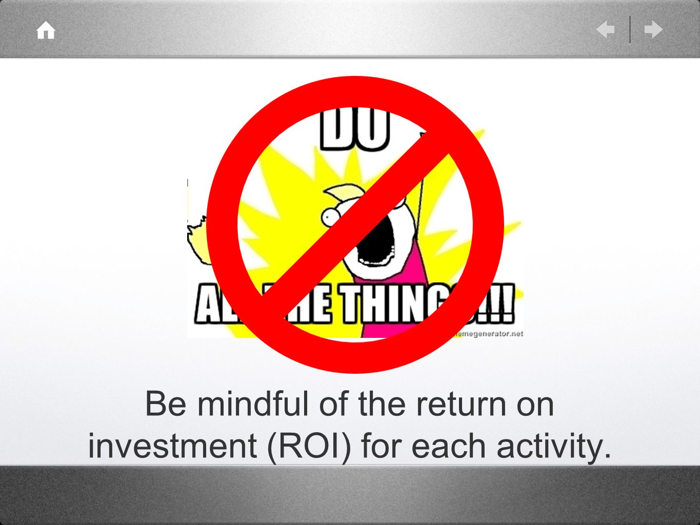Be mindful of the return on investment (ROI) for each activity.