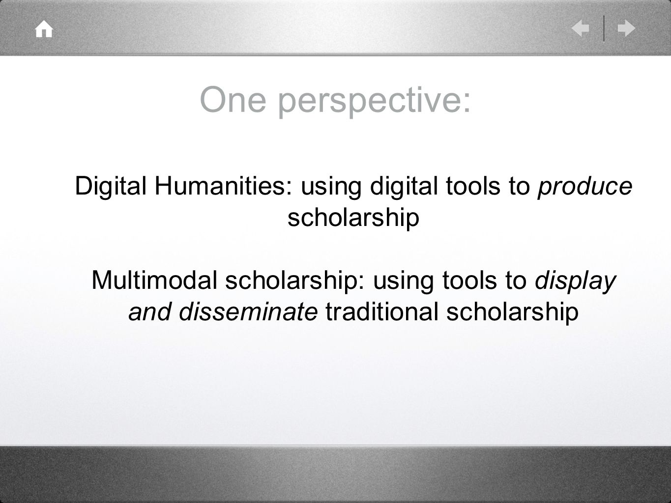 One perspective: Digital Humanities: using digital tools to produce scholarship Multimodal scholarship: using tools to display and disseminate traditional scholarship