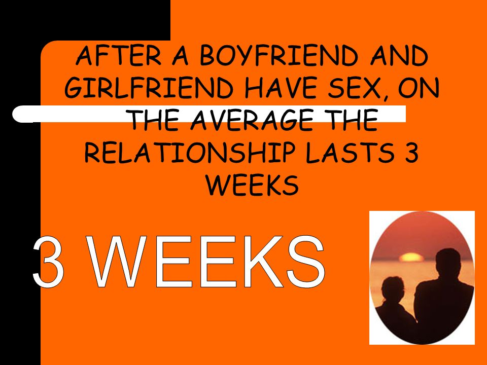 AFTER A BOYFRIEND AND GIRLFRIEND HAVE SEX, ON THE AVERAGE THE RELATIONSHIP LASTS 3 WEEKS