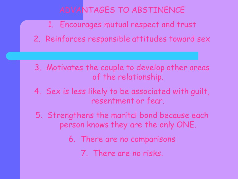 ADVANTAGES TO ABSTINENCE 1.Encourages mutual respect and trust 2.Reinforces responsible attitudes toward sex 3.Motivates the couple to develop other areas of the relationship.