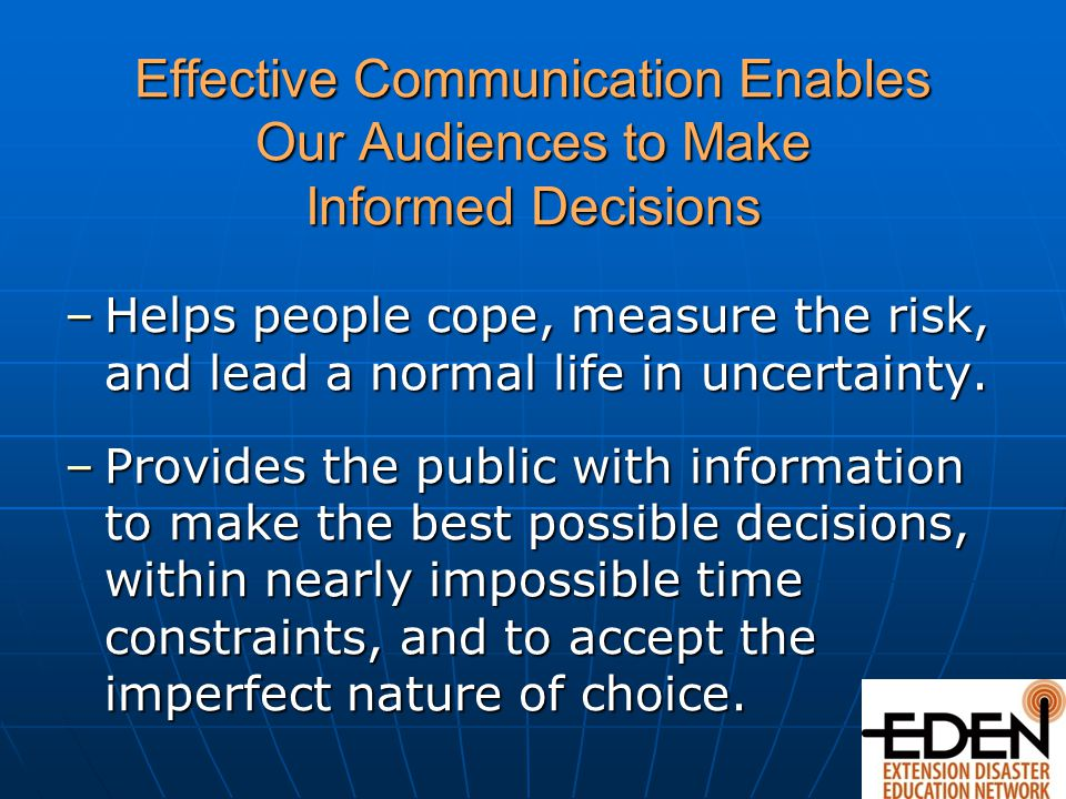 Effective Communication Enables Our Audiences to Make Informed Decisions –Helps people cope, measure the risk, and lead a normal life in uncertainty.
