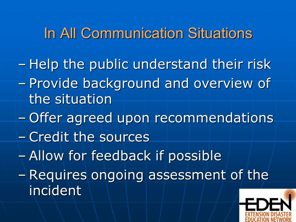 In All Communication Situations –Help the public understand their risk –Provide background and overview of the situation –Offer agreed upon recommendations –Credit the sources –Allow for feedback if possible –Requires ongoing assessment of the incident