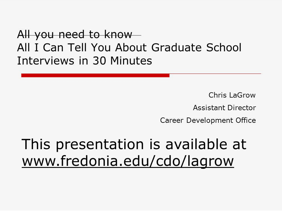 All you need to know All I Can Tell You About Graduate School Interviews in 30 Minutes Chris LaGrow Assistant Director Career Development Office This presentation is available at www.fredonia.edu/cdo/lagrow