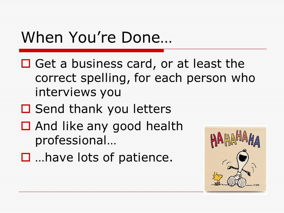 When You're Done…  Get a business card, or at least the correct spelling, for each person who interviews you  Send thank you letters  And like any good health professional…  …have lots of patience.
