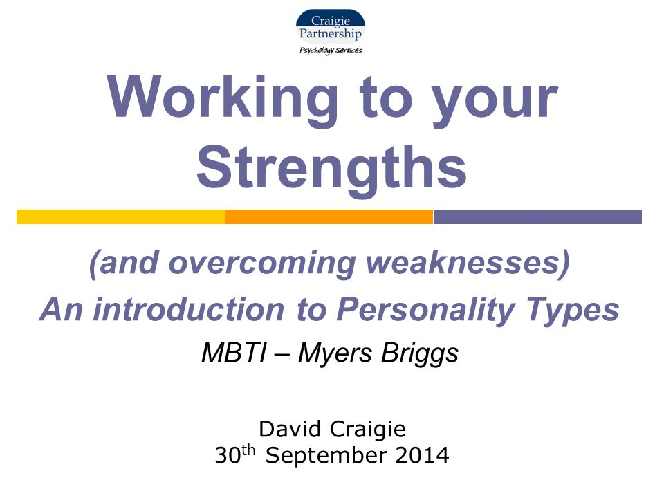 Working to your Strengths (and overcoming weaknesses) An introduction to Personality Types MBTI – Myers Briggs David Craigie 30 th September 2014