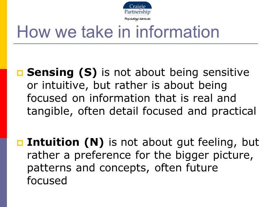 How we take in information  Sensing (S) is not about being sensitive or intuitive, but rather is about being focused on information that is real and tangible, often detail focused and practical  Intuition (N) is not about gut feeling, but rather a preference for the bigger picture, patterns and concepts, often future focused