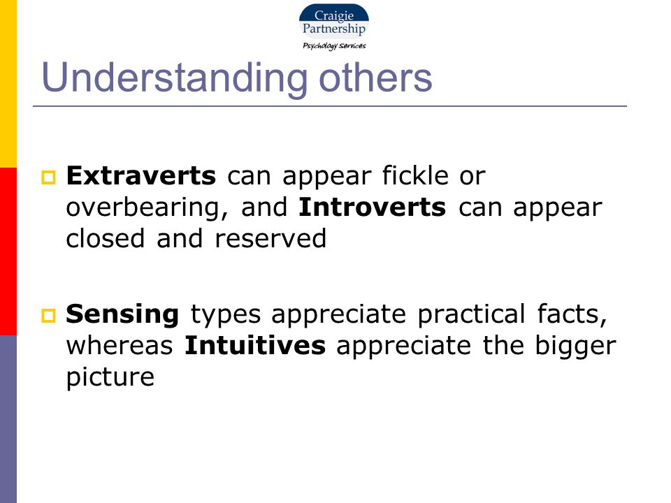 Understanding others  Extraverts can appear fickle or overbearing, and Introverts can appear closed and reserved  Sensing types appreciate practical facts, whereas Intuitives appreciate the bigger picture