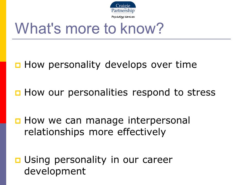 What's more to know?  How personality develops over time  How our personalities respond to stress  How we can manage interpersonal relationships mo
