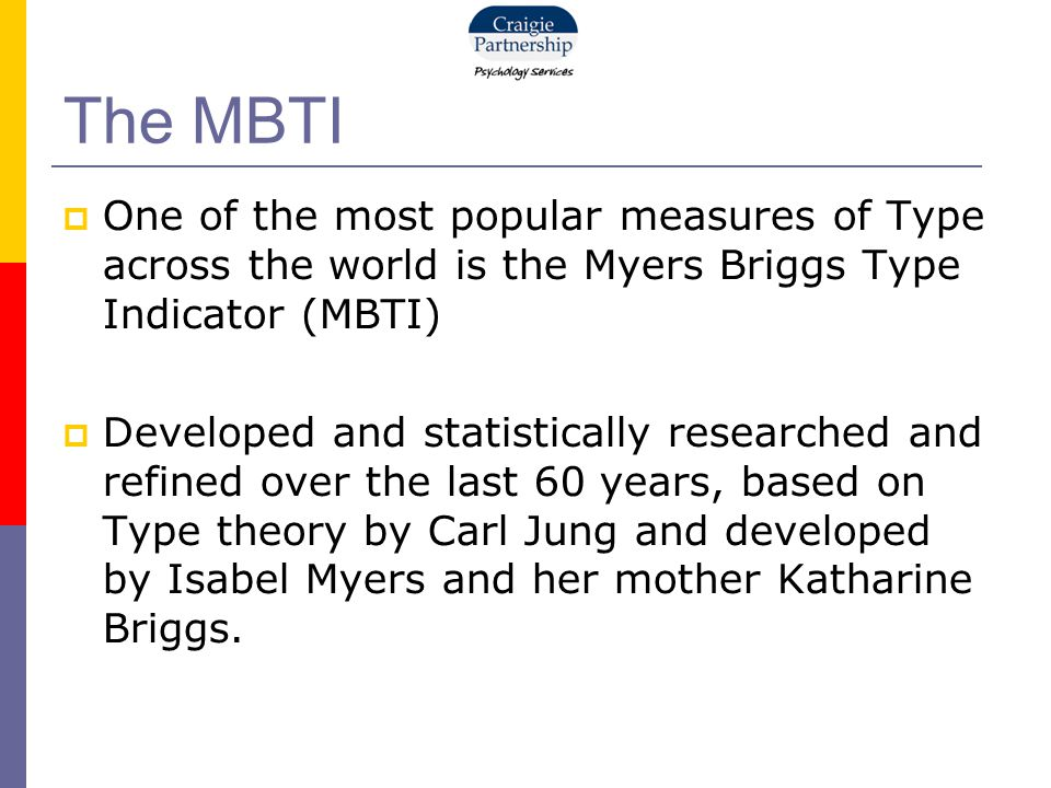 The MBTI  One of the most popular measures of Type across the world is the Myers Briggs Type Indicator (MBTI)  Developed and statistically researched and refined over the last 60 years, based on Type theory by Carl Jung and developed by Isabel Myers and her mother Katharine Briggs.