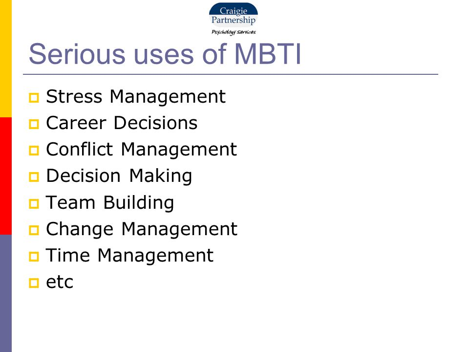 Serious uses of MBTI  Stress Management  Career Decisions  Conflict Management  Decision Making  Team Building  Change Management  Time Managem