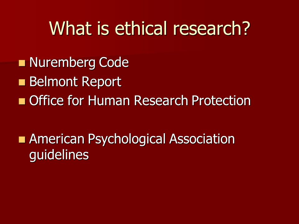 What is ethical research? Nuremberg Code Nuremberg Code Belmont Report Belmont Report Office for Human Research Protection Office for Human Research P