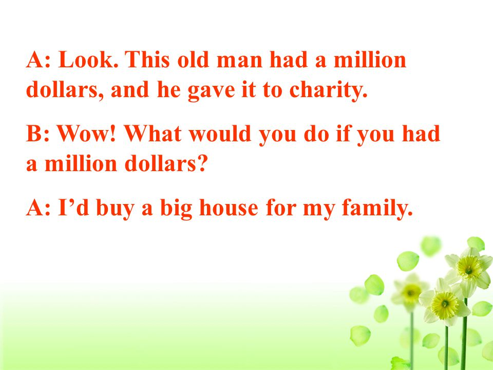 A: Look. This old man had a million dollars, and he gave it to charity.