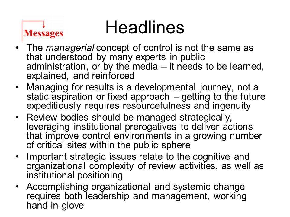 Headlines The managerial concept of control is not the same as that understood by many experts in public administration, or by the media – it needs to be learned, explained, and reinforced Managing for results is a developmental journey, not a static aspiration or fixed approach – getting to the future expeditiously requires resourcefulness and ingenuity Review bodies should be managed strategically, leveraging institutional prerogatives to deliver actions that improve control environments in a growing number of critical sites within the public sphere Important strategic issues relate to the cognitive and organizational complexity of review activities, as well as institutional positioning Accomplishing organizational and systemic change requires both leadership and management, working hand-in-glove