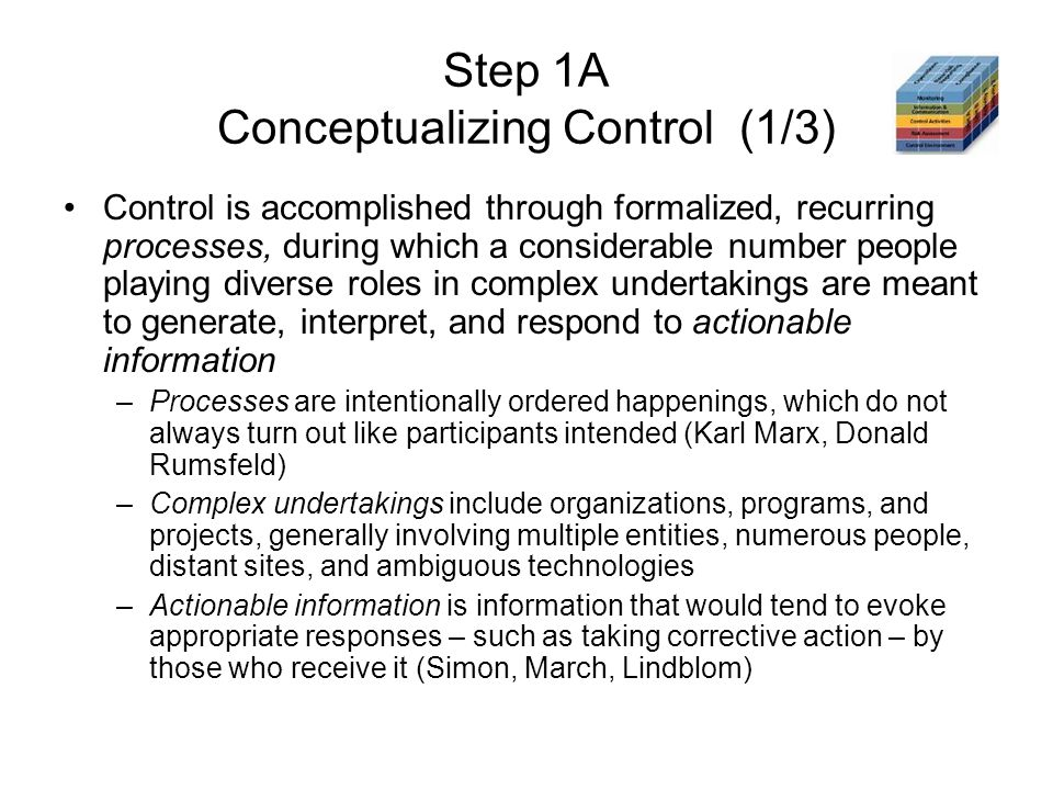 Step 1A Conceptualizing Control (1/3) Control is accomplished through formalized, recurring processes, during which a considerable number people playing diverse roles in complex undertakings are meant to generate, interpret, and respond to actionable information –Processes are intentionally ordered happenings, which do not always turn out like participants intended (Karl Marx, Donald Rumsfeld) –Complex undertakings include organizations, programs, and projects, generally involving multiple entities, numerous people, distant sites, and ambiguous technologies –Actionable information is information that would tend to evoke appropriate responses – such as taking corrective action – by those who receive it (Simon, March, Lindblom)