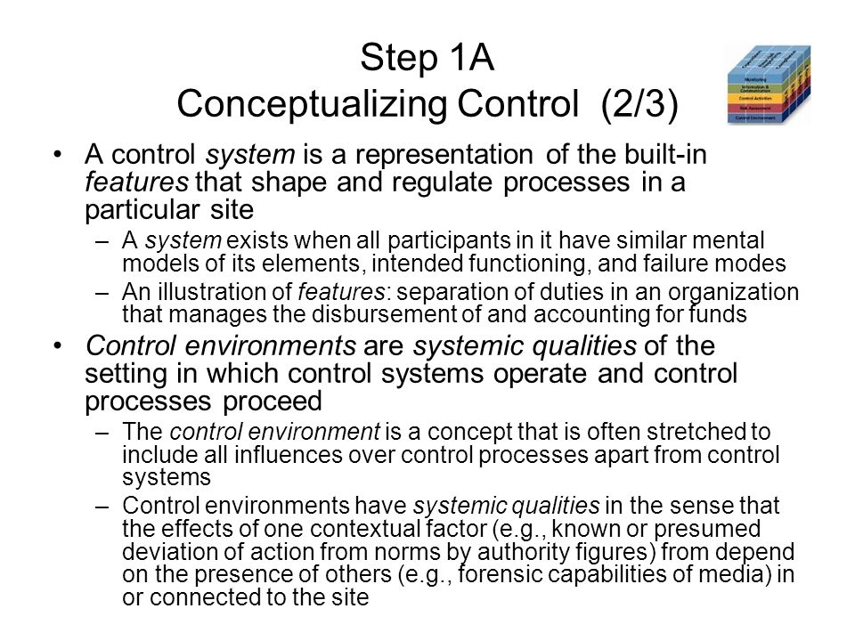 Step 1A Conceptualizing Control (2/3) A control system is a representation of the built-in features that shape and regulate processes in a particular site –A system exists when all participants in it have similar mental models of its elements, intended functioning, and failure modes –An illustration of features: separation of duties in an organization that manages the disbursement of and accounting for funds Control environments are systemic qualities of the setting in which control systems operate and control processes proceed –The control environment is a concept that is often stretched to include all influences over control processes apart from control systems –Control environments have systemic qualities in the sense that the effects of one contextual factor (e.g., known or presumed deviation of action from norms by authority figures) from depend on the presence of others (e.g., forensic capabilities of media) in or connected to the site