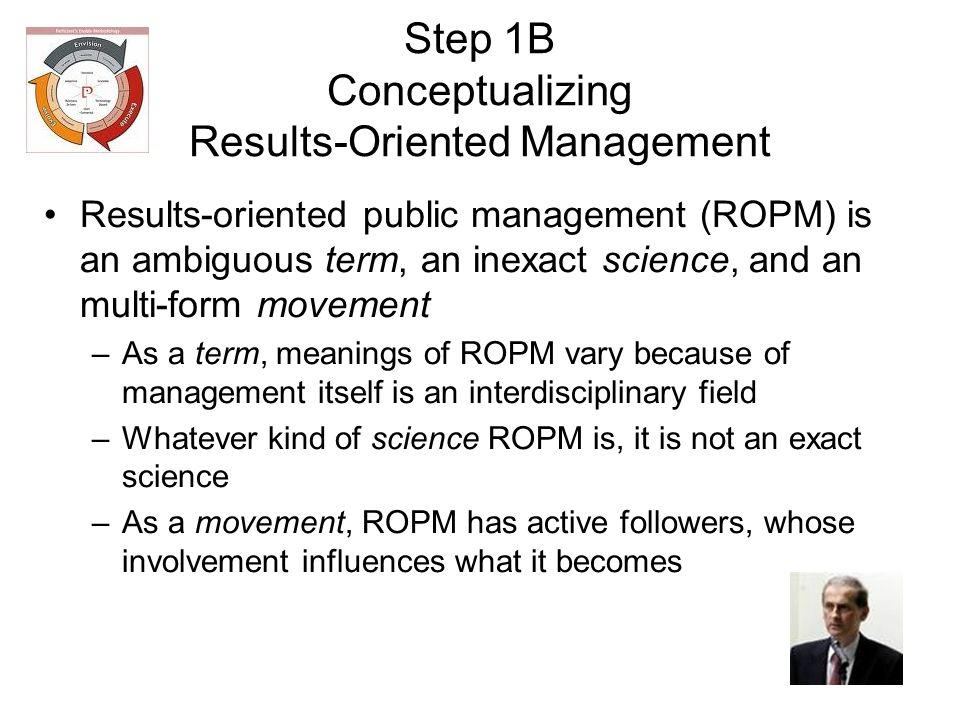 Step 1B Conceptualizing Results-Oriented Management Results-oriented public management (ROPM) is an ambiguous term, an inexact science, and an multi-form movement –As a term, meanings of ROPM vary because of management itself is an interdisciplinary field –Whatever kind of science ROPM is, it is not an exact science –As a movement, ROPM has active followers, whose involvement influences what it becomes