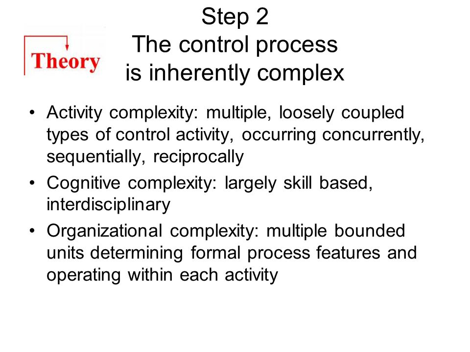 Step 2 The control process is inherently complex Activity complexity: multiple, loosely coupled types of control activity, occurring concurrently, sequentially, reciprocally Cognitive complexity: largely skill based, interdisciplinary Organizational complexity: multiple bounded units determining formal process features and operating within each activity