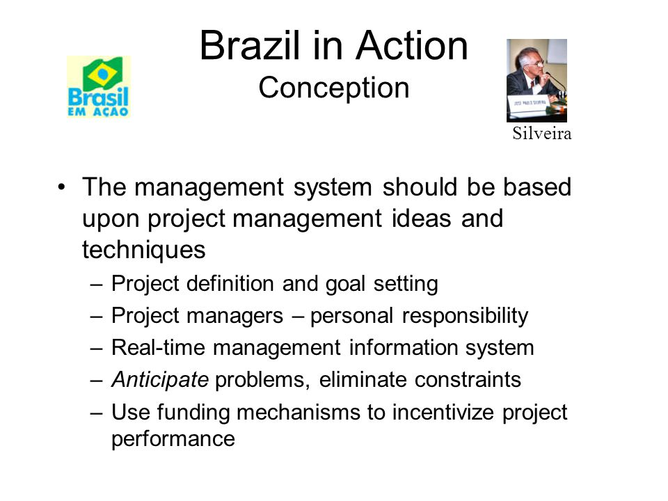 Brazil in Action Conception The management system should be based upon project management ideas and techniques –Project definition and goal setting –Project managers – personal responsibility –Real-time management information system –Anticipate problems, eliminate constraints –Use funding mechanisms to incentivize project performance Silveira