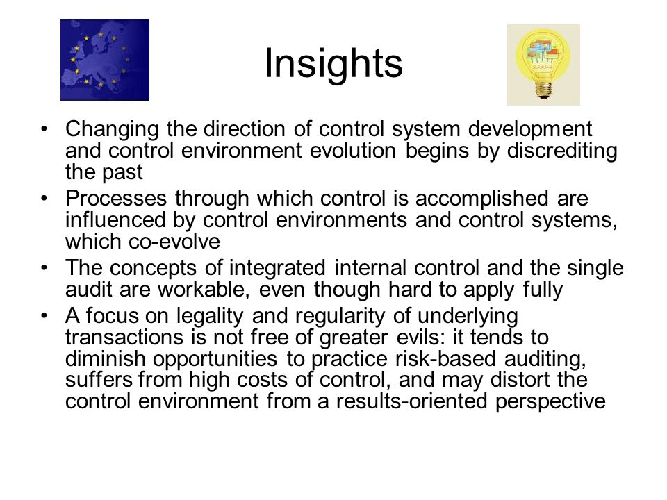 Insights Changing the direction of control system development and control environment evolution begins by discrediting the past Processes through which control is accomplished are influenced by control environments and control systems, which co-evolve The concepts of integrated internal control and the single audit are workable, even though hard to apply fully A focus on legality and regularity of underlying transactions is not free of greater evils: it tends to diminish opportunities to practice risk-based auditing, suffers from high costs of control, and may distort the control environment from a results-oriented perspective