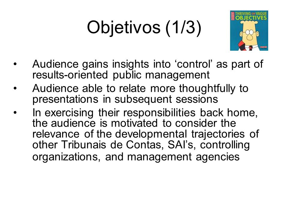 Objetivos (1/3) Audience gains insights into 'control' as part of results-oriented public management Audience able to relate more thoughtfully to pres