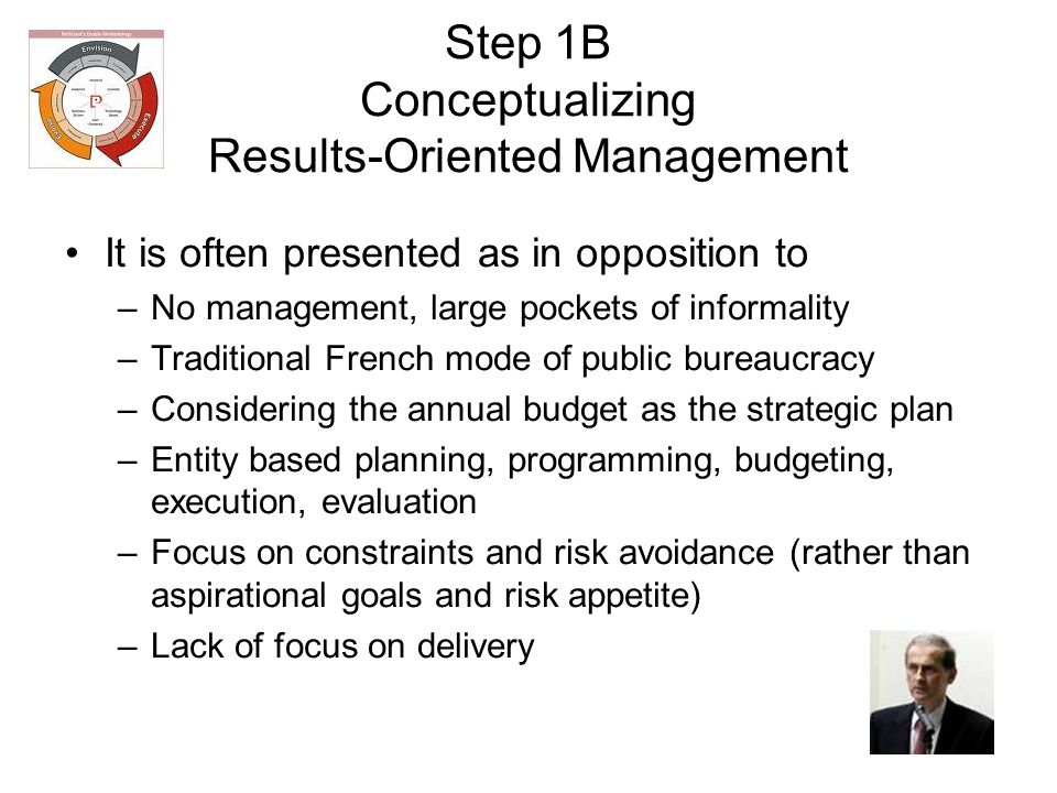 Step 1B Conceptualizing Results-Oriented Management It is often presented as in opposition to –No management, large pockets of informality –Traditional French mode of public bureaucracy –Considering the annual budget as the strategic plan –Entity based planning, programming, budgeting, execution, evaluation –Focus on constraints and risk avoidance (rather than aspirational goals and risk appetite) –Lack of focus on delivery