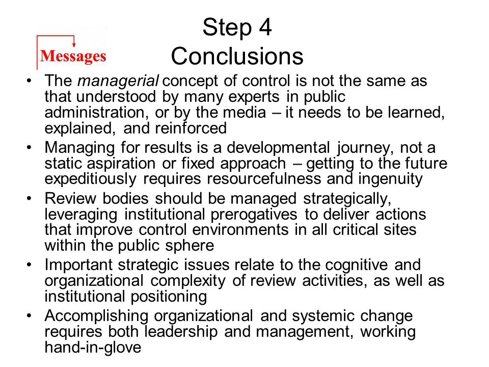 Step 4 Conclusions The managerial concept of control is not the same as that understood by many experts in public administration, or by the media – it needs to be learned, explained, and reinforced Managing for results is a developmental journey, not a static aspiration or fixed approach – getting to the future expeditiously requires resourcefulness and ingenuity Review bodies should be managed strategically, leveraging institutional prerogatives to deliver actions that improve control environments in all critical sites within the public sphere Important strategic issues relate to the cognitive and organizational complexity of review activities, as well as institutional positioning Accomplishing organizational and systemic change requires both leadership and management, working hand-in-glove