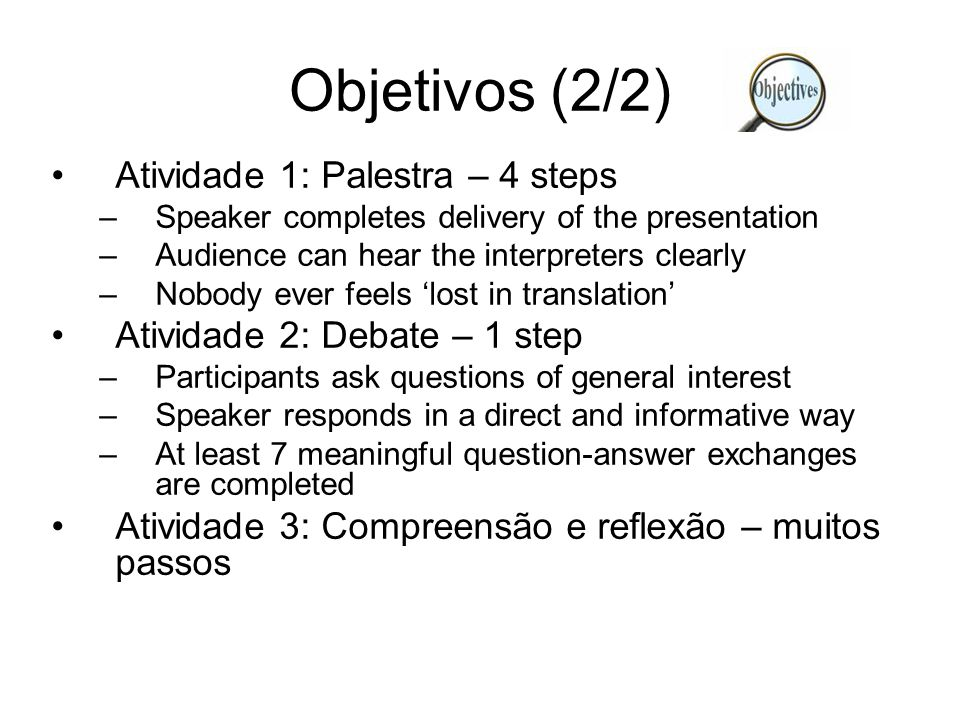 Objetivos (2/2) Atividade 1: Palestra – 4 steps –Speaker completes delivery of the presentation –Audience can hear the interpreters clearly –Nobody ever feels 'lost in translation' Atividade 2: Debate – 1 step –Participants ask questions of general interest –Speaker responds in a direct and informative way –At least 7 meaningful question-answer exchanges are completed Atividade 3: Compreensão e reflexão – muitos passos