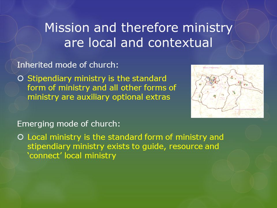 Mission and therefore ministry are local and contextual Inherited mode of church:  Stipendiary ministry is the standard form of ministry and all other forms of ministry are auxiliary optional extras Emerging mode of church:  Local ministry is the standard form of ministry and stipendiary ministry exists to guide, resource and 'connect' local ministry