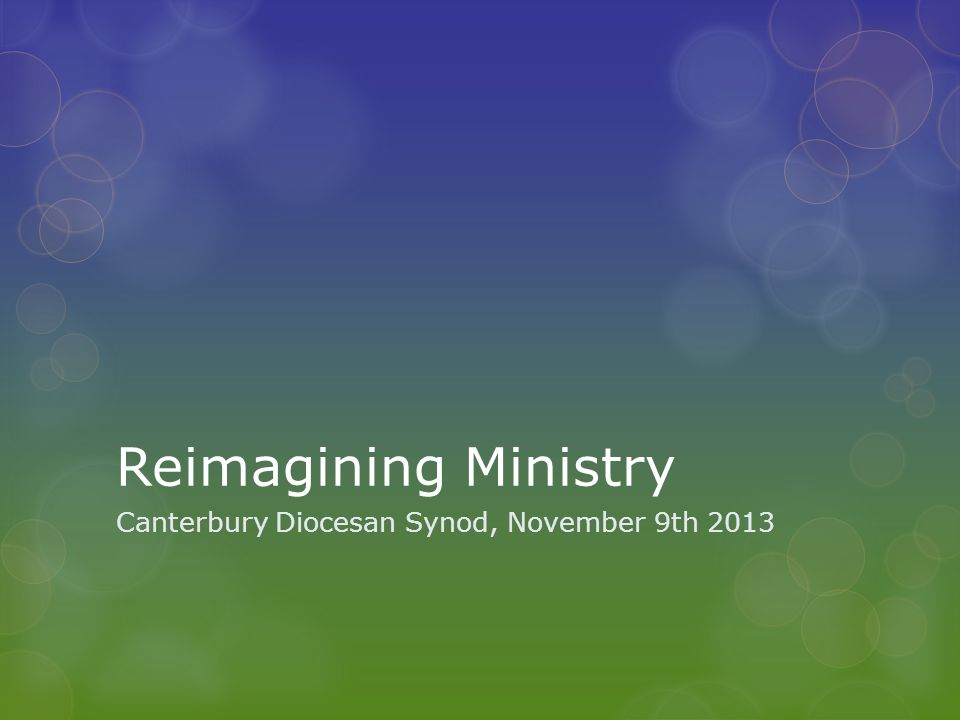 Reimagining Ministry Canterbury Diocesan Synod, November 9th 2013