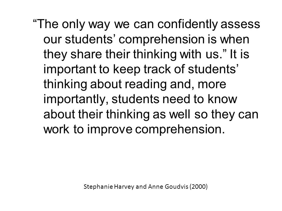 The only way we can confidently assess our students' comprehension is when they share their thinking with us. It is important to keep track of students' thinking about reading and, more importantly, students need to know about their thinking as well so they can work to improve comprehension.