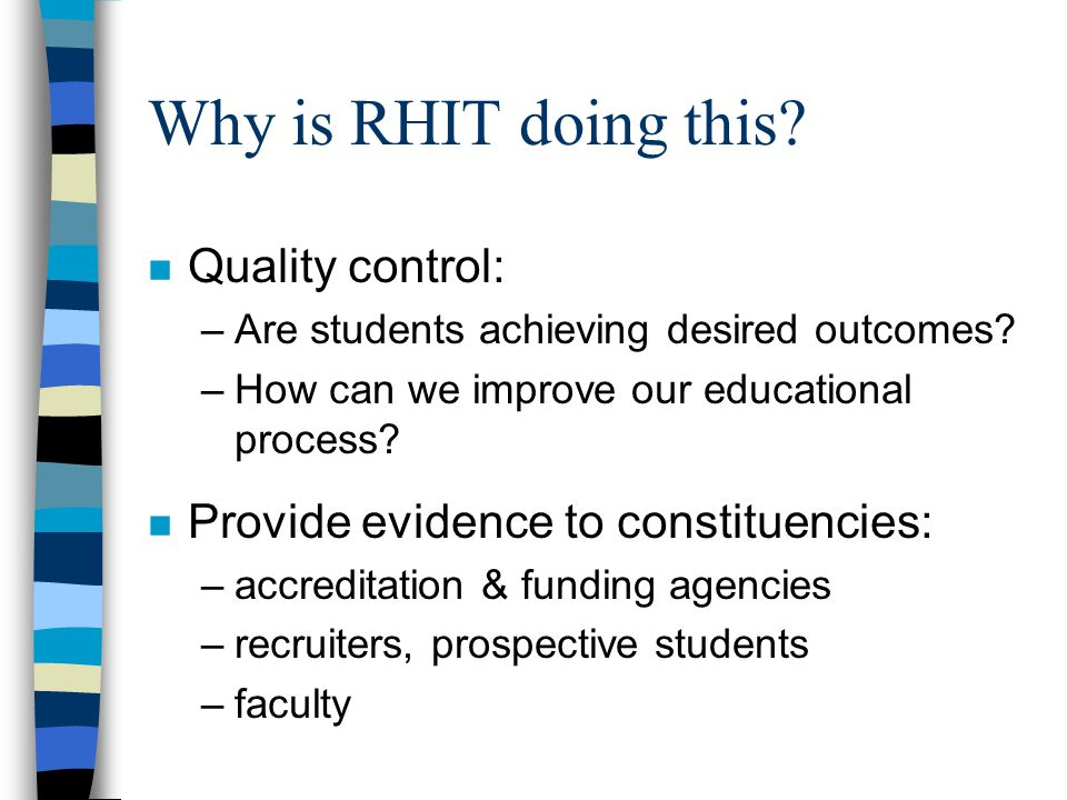 Why is RHIT doing this. n Quality control: –Are students achieving desired outcomes.