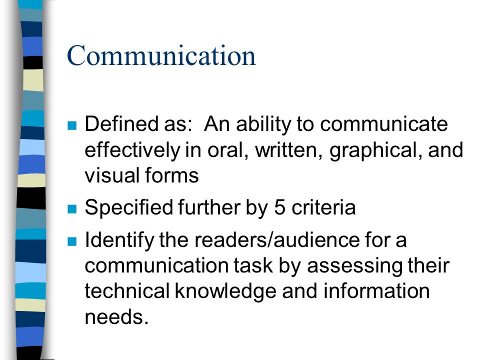 Communication n Defined as: An ability to communicate effectively in oral, written, graphical, and visual forms n Specified further by 5 criteria n Identify the readers/audience for a communication task by assessing their technical knowledge and information needs.