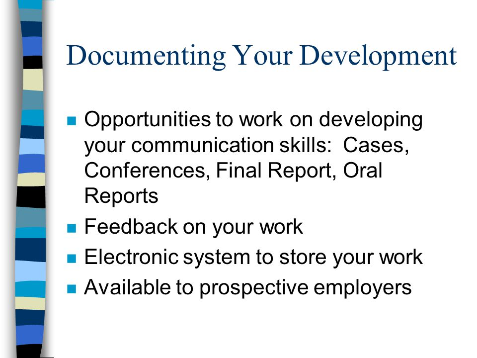 Documenting Your Development n Opportunities to work on developing your communication skills: Cases, Conferences, Final Report, Oral Reports n Feedback on your work n Electronic system to store your work n Available to prospective employers