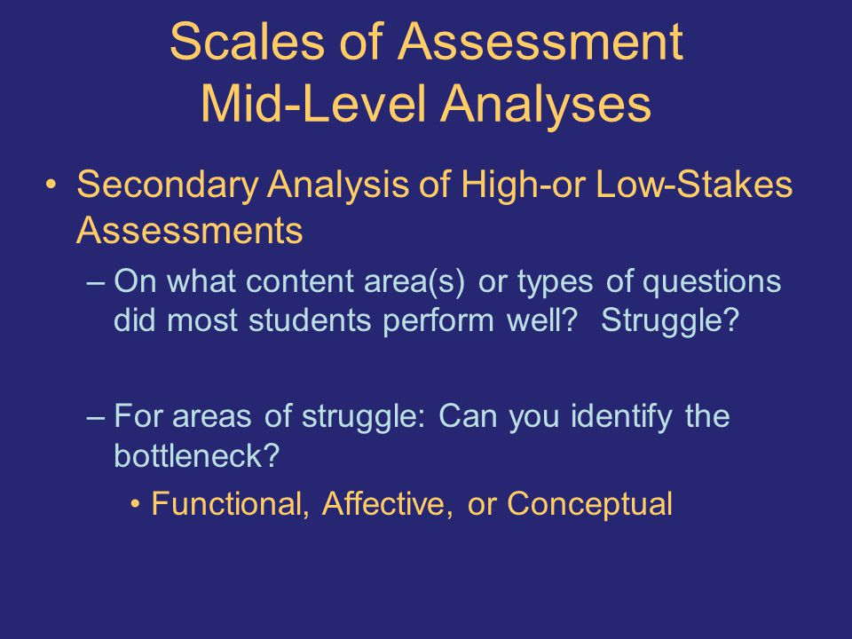 Scales of Assessment Mid-Level Analyses Secondary Analysis of High-or Low-Stakes Assessments –On what content area(s) or types of questions did most students perform well.