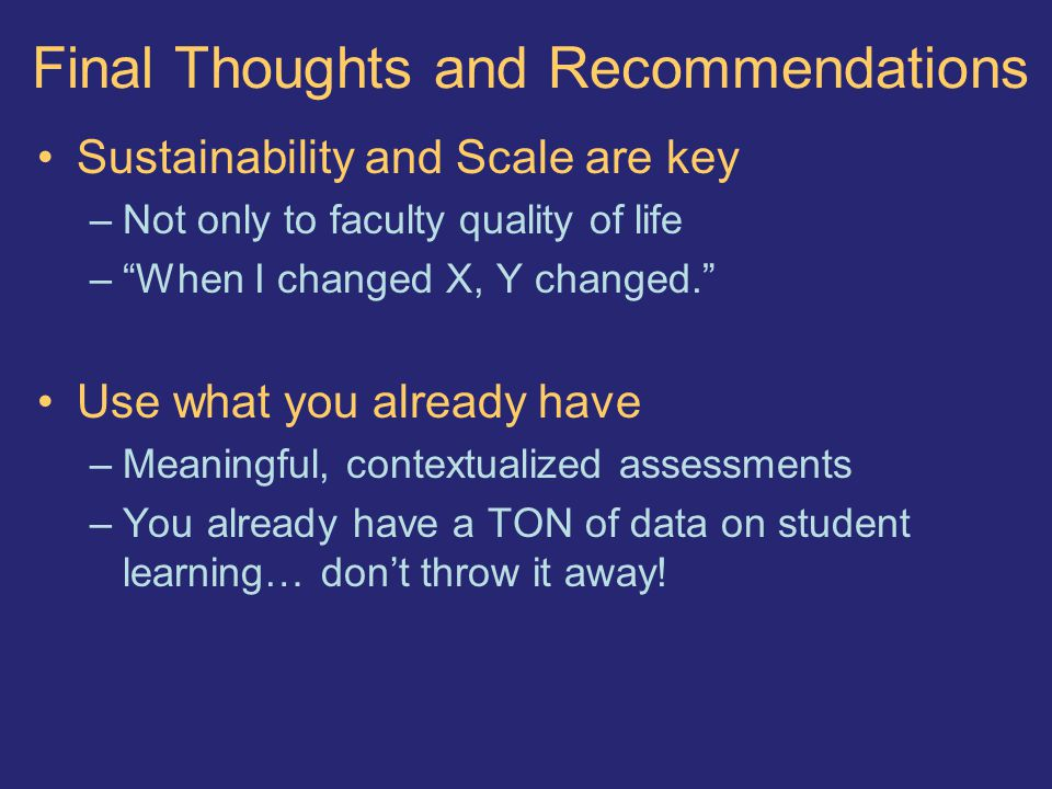 Final Thoughts and Recommendations Sustainability and Scale are key –Not only to faculty quality of life – When I changed X, Y changed. Use what you already have –Meaningful, contextualized assessments –You already have a TON of data on student learning… don't throw it away!