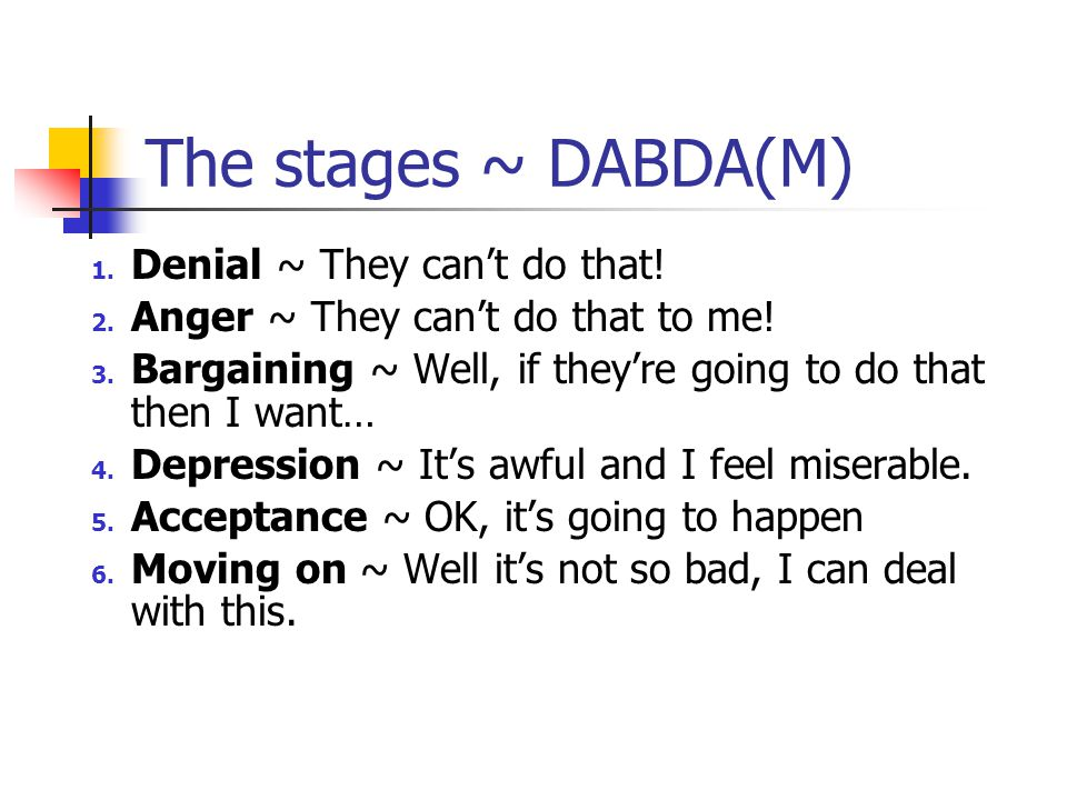 The stages ~ DABDA(M) 1. Denial ~ They can't do that! 2. Anger ~ They can't do that to me! 3. Bargaining ~ Well, if they're going to do that then I wa