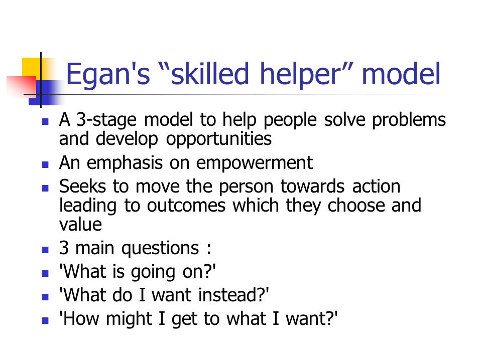 "Egan's ""skilled helper"" model A 3-stage model to help people solve problems and develop opportunities An emphasis on empowerment Seeks to move the per"