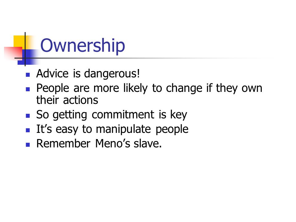 Ownership Advice is dangerous! People are more likely to change if they own their actions So getting commitment is key It's easy to manipulate people