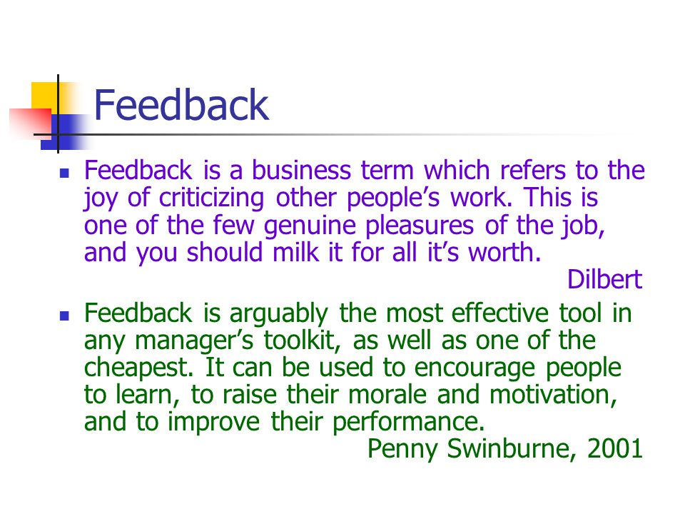 Feedback Feedback is a business term which refers to the joy of criticizing other people's work. This is one of the few genuine pleasures of the job,