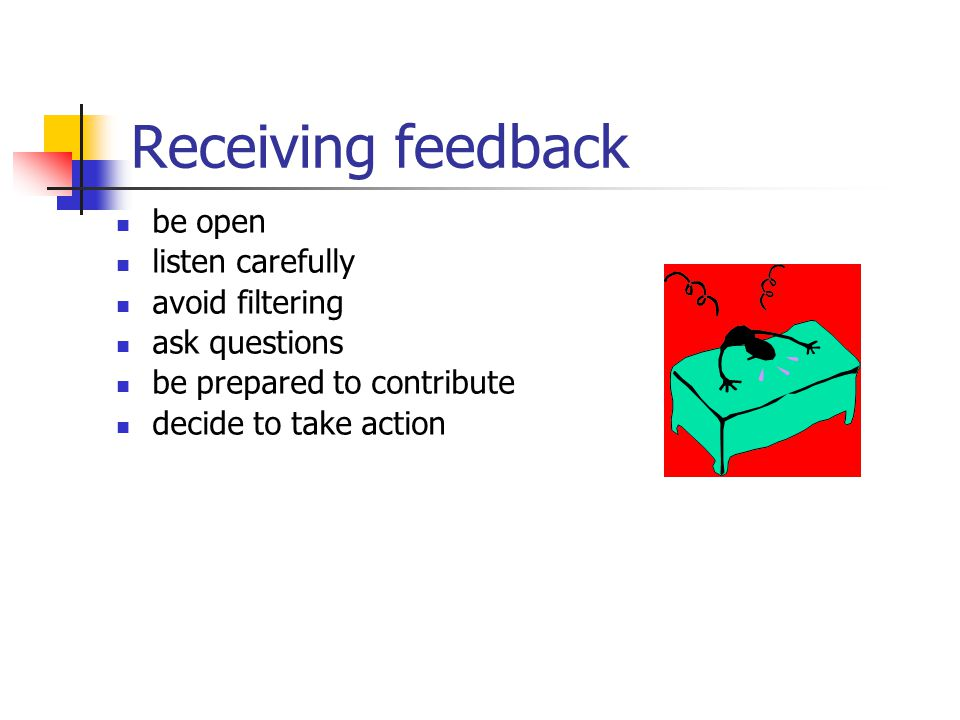 be open listen carefully avoid filtering ask questions be prepared to contribute decide to take action Receiving feedback