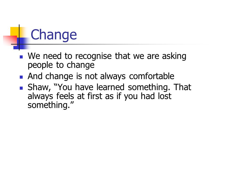"Change We need to recognise that we are asking people to change And change is not always comfortable Shaw, ""You have learned something. That always fe"