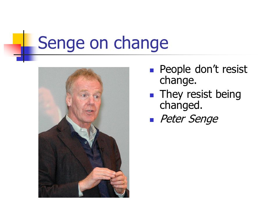 Senge on change People don't resist change. They resist being changed. Peter Senge