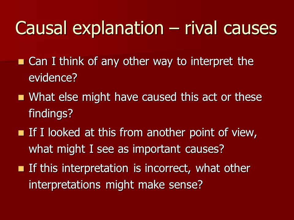 Causal explanation – rival causes Can I think of any other way to interpret the evidence.
